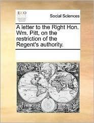 A letter to the Right Hon. Wm. Pitt, on the restriction of the Regent's authority.