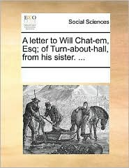 A letter to Will Chat-em, Esq; of Turn-about-hall, from his sister. ...