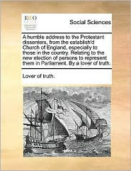 A humble address to the Protestant dissenters, from the establish'd Church of England, especially to those in the country. Relating to the new election of persons to represent them in Parliament. By a lover of truth.