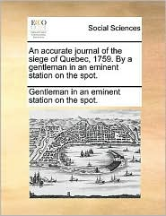 An accurate journal of the siege of Quebec, 1759. By a gentleman in an eminent station on the spot.