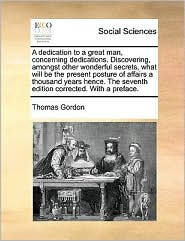 A dedication to a great man, concerning dedications. Discovering, amongst other wonderful secrets, what will be the present posture of affairs a thousand years hence. The seventh edition corrected. With a preface. - Thomas Gordon