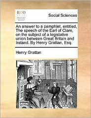 An answer to a pamphlet, entitled, The speech of the Earl of Clare, on the subject of a legislative union between Great Britain and Ireland. By Henry Grattan, Esq.