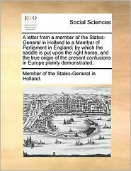 A letter from a member of the States-General in Holland to a Member of Parliament in England; by which the saddle is put upon the right horse, and the true origin of the present confusions in Europe plainly demonstrated. - Member of the States-General in Holland.
