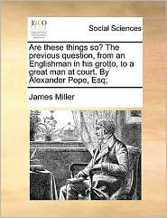 Are these things so? The previous question, from an Englishman in his grotto, to a great man at court. By Alexander Pope, Esq; - James Miller