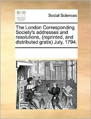 The London Corresponding Society's Addresses and Resolutions, (Reprinted, and Distributed Gratis) July, 1794.