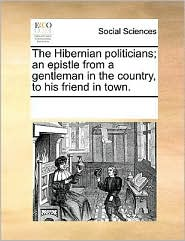 The Hibernian politicians; an epistle from a gentleman in the country, to his friend in town.
