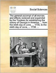 The general accompt of all monies and effects recieved and expended by the Trustees for establishing the colony of Georgia in America; ... from the ninth day of June, ... 1735, to the ninth day of June, ... 1736. ...
