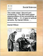 The noble stand. Second part. Containing I. The first news-paper representation of the proceedings at Salter's Hall, ... VI. A reply in several remarks. By Daniel Wilcox. ...