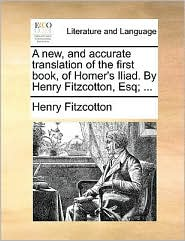 A New, and Accurate Translation of the First Book, of Homer's Iliad. by Henry Fitzcotton, Esq; ...