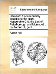 Camillus: a poem humbly inscrib'd to the Right Honourable Charles Earl of Peterborough and Monmouth. By Aaron Hill, gent.