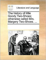 The history of little Goody Two-Shoes; otherwise called, Mrs. Margery Two-Shoes. . - See Notes Multiple Contributors