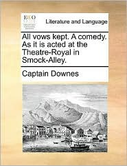 All vows kept. A comedy. As it is acted at the Theatre-Royal in Smock-Alley. - Captain Downes
