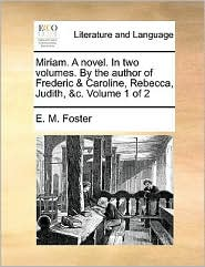 Miriam. A novel. In two volumes. By the author of Frederic & Caroline, Rebecca, Judith, &c. Volume 1 of 2 - E. M. Foster