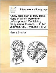 A new collection of fairy tales. None of which were ever before printed. Containing many useful lessons, ... In two volumes. Vol. I. Volume 1 of 2 - Henry Brooke