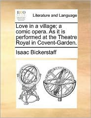 Love in a Village; A Comic Opera. as It Is Performed at the Theatre Royal in Covent-Garden.