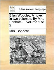 Ellen Woodley. a Novel, in Two Volumes. by Mrs. Bonhote ... Volume 1 of 2