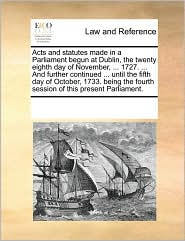 Acts and statutes made in a Parliament begun at Dublin, the twenty eighth day of November, ... 1727. ... And further continued ... until the fifth day of October, 1733. being the fourth session of this present Parliament. - See Notes Multiple Contributors