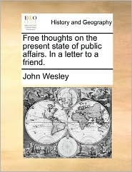 Free Thoughts On The Present State Of Public Affairs. In A Letter To A Friend. - John Wesley