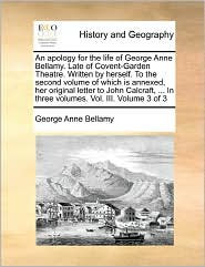 An Apology For The Life Of George Anne Bellamy. Late Of Covent-Garden Theatre. Written By Herself. To The Second Volume Of Which Is Annexed, Her Original Letter To John Calcraft, ... In Three Volumes. Vol. Iii. Volume 3 Of 3 - George Anne Bellamy