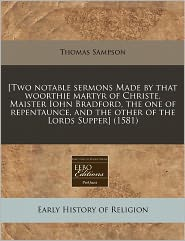 [Two notable sermons Made by that woorthie martyr of Christe, Maister Iohn Bradford, the one of repentaunce, and the other of the Lords Supper] (1581) - Thomas Sampson