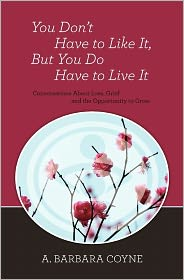 You Don't Have to Like It, But You Do Have to Live It - A. Barbara Coyne Ph. D.