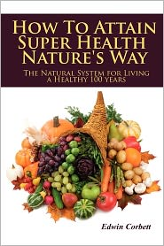 How To Attain Super Health Nature's Way - Edwin Corbett
