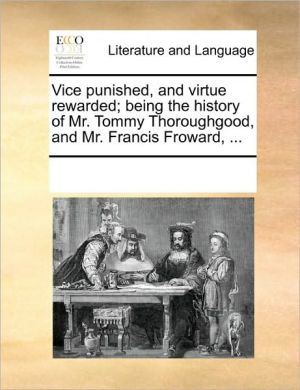 Vice punished, and virtue rewarded; being the history of Mr. Tommy Thoroughgood, and Mr. Francis Froward, .