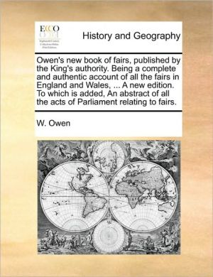 Owen's new book of fairs, published by the King's authority. Being a complete and authentic account of all the fairs in England and Wales, . A new edition. To which is added, An abstract of all the acts of Parliament relating to fairs.
