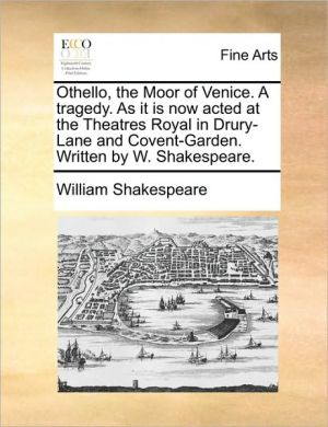 Othello, the Moor of Venice. A tragedy. As it is now acted at the Theatres Royal in Drury-Lane and Covent-Garden. Written by W. Shakespeare.