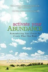 Activate Your Abundance Remembering Your Power to Create What You Want - Caldwell, Kim