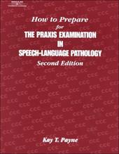 How to Prepare for the Praxis Examination in Speech-Language Pathology - Payne, Kay T.