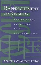 Rapprochement or Rivalry?: Russia-China Relations in a Changing Asia - Garnett, Sherman