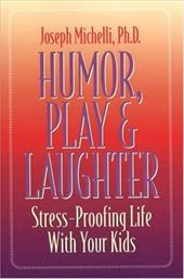 Humor, Play & Laughter: Stress-Proofing Life with Your Kids - Michelli, Joseph