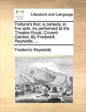 Fortune's Fool; A Comedy, in Five Acts. as Performed at the Theatre-Royal, Covent-Garden. by Frederick Reynolds; ... - Reynolds, Frederick