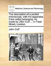 The Description of a Pocket Microscope, with the Apparatus There Unt[o] Belonging. as Made by John Cuff ... in Fleet-Street, Londo - Cuff, John