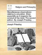 Miscellaneous Observations Relating to Education. More Especially as It Respects the Conduct of the Mind. the Second Edition. by J - Priestley, Joseph