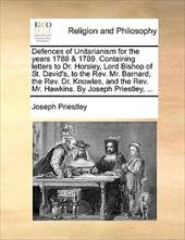 Defences of Unitarianism for the Years 1788 & 1789. Containing Letters to Dr. Horsley, Lord Bishop of St. David's, to the REV. Mr. - Priestley, Joseph
