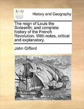 The Reign of Louis the Sixteenth; And Complete History of the French Revolution. with Notes, Critical and Explanatory. - Gifford, John