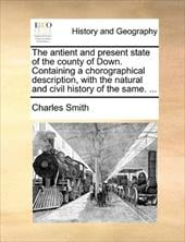 The Antient and Present State of the County of Down. Containing a Chorographical Description, with the Natural and Civil History o - Smith, Charles, Jr.