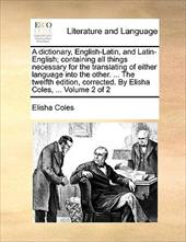 A   Dictionary, English-Latin, and Latin-English; Containing All Things Necessary for the Translating of Either Language Into the - Coles, Elisha, Jr.