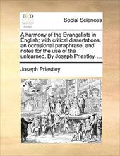 A   Harmony of the Evangelists in English; With Critical Dissertations, an Occasional Paraphrase, and Notes for the Use of the Unl - Priestley, Joseph
