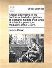 A Letter, Addressed to the Heritors or Landed Proprietors of Scotland, Holding Their Lands of Subject Superiors, or Mediately of t - Grant, James