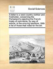 A   Letter to a West-Country Clothier and Freeholder, Concerning the Parliament's Rejecting the French Treaty of Commerce, by Way - Multiple Contributors