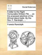 A Letter to the Right Honourable William Pitt, ... on the Proposed Abolition of the African Slave Trade. by the REV. F. Randolph, - Randolph, Francis