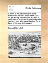 A   Letter to the Inhabitants of Great Britain and Ireland. to Stir Them Up to All Necessary Preparations to Meet a Perfidious Ene - Hayward, Samuel