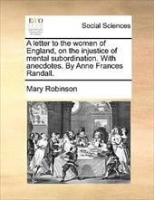 A Letter to the Women of England, on the Injustice of Mental Subordination. with Anecdotes. by Anne Frances Randall. - Robinson, Mary