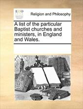 A List of the Particular Baptist Churches and Ministers, in England and Wales. - Multiple Contributors