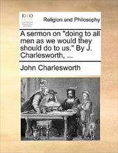 """A Sermon on """"Doing to All Men as We Would They Should Do to Us."""" by J. Charlesworth, ... - Charlesworth, John"""