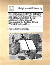 A   Sermon, Preached in the Cathedral Church of Limerick, on Thursday, the 29th of November Last, the Day Appointed ... for a Gene - Ormsby, James Wilmot