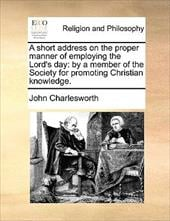 A Short Address on the Proper Manner of Employing the Lord's Day: By a Member of the Society for Promoting Christian Knowledge. - Charlesworth, John